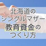 北海道のシングルマザー「子供の教育資金」のつくり方