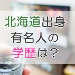 【北海道出身】有名人の学歴を紹介|偏差値や進学実績は?