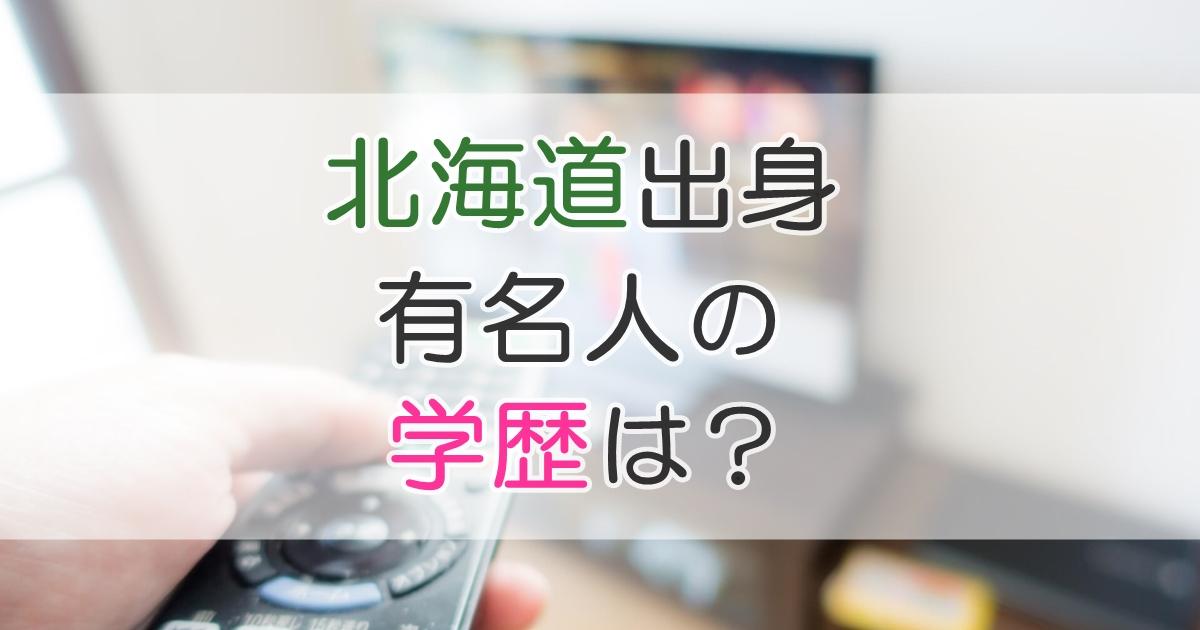 北海道出身 有名人の学歴は?