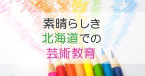 素晴らしき北海道での芸術教育