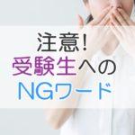 注意!受験生へのNGワード