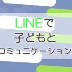 子供とのコミュニケーションには【LINE】を活用しよう!