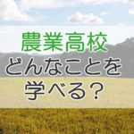 農業高校 どんなことを学べる?