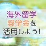 海外留学 奨学金を活用しよう!