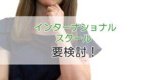 インターナショナルスクール 要検討!
