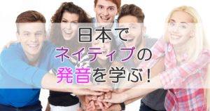 日本でネイティブの発音を学ぶ!