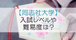 【同志社大学】入試レベルや難易度は?