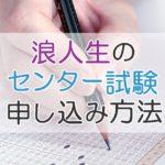 浪人生のセンター試験申し込み方法