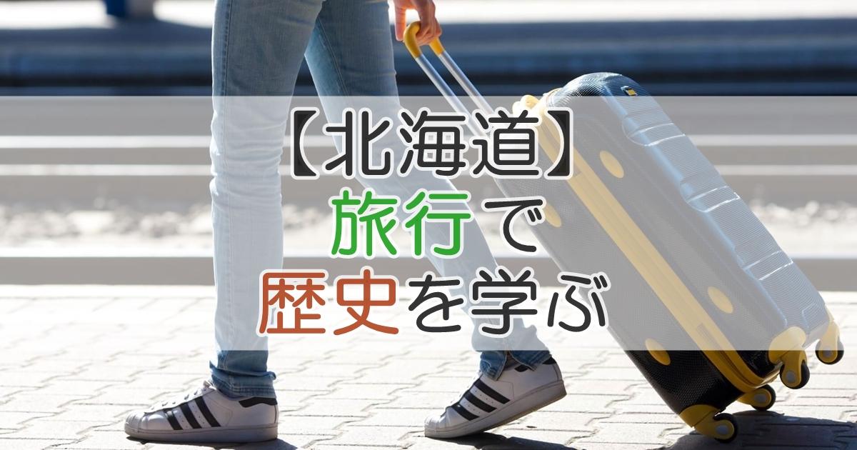 【北海道】旅行で歴史を学ぶ