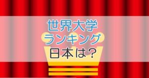 世界大学ランキング 日本は?