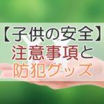 【子供の安全】注意事項と防犯グッズ