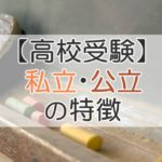 【高校受験】私立・公立の特徴