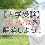 【大学受験】ストレスを解消しよう!