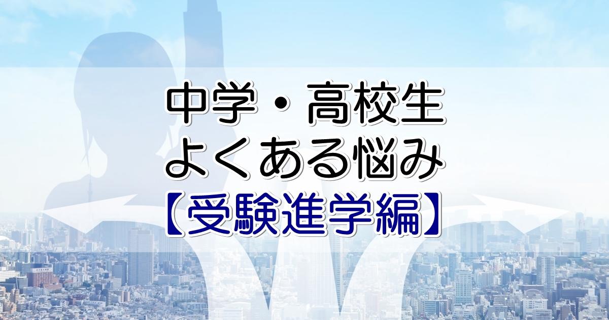 中学・高校生よくある悩み【受験進学編】